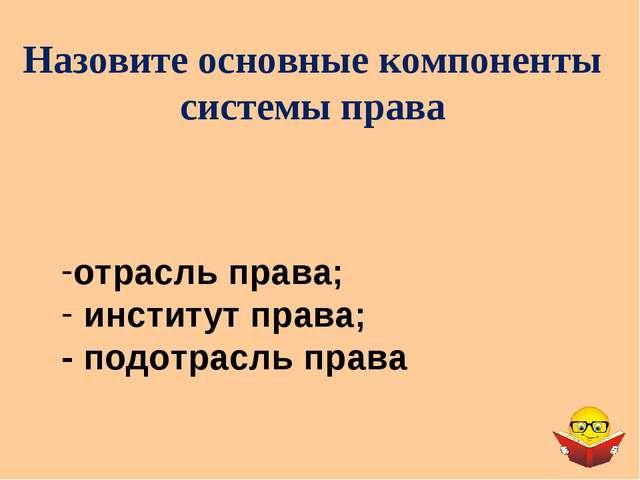 Назовите основные компоненты системы права отрасль права; институт права; - п...