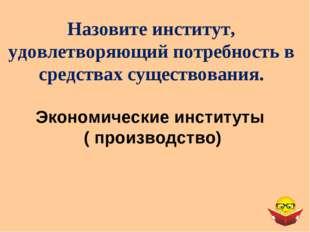 Экономические институты ( производство) Назовите институт, удовлетворяющий по