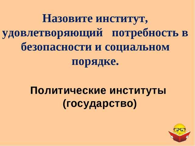 Политические институты (государство) Назовите институт, удовлетворяющий потре...
