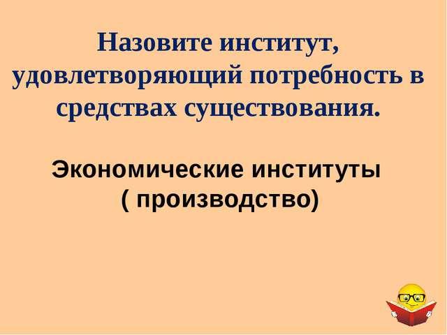 Экономические институты ( производство) Назовите институт, удовлетворяющий по...