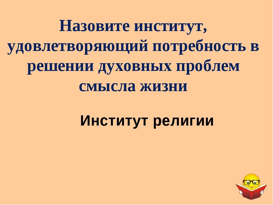 Институт религии Назовите институт, удовлетворяющий потребность в решении дух...