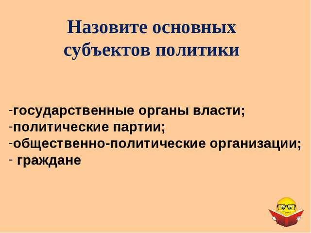 Назовите основных субъектов политики государственные органы власти; политичес...