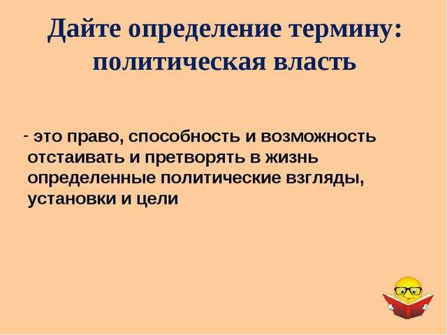 Дайте определение термину: политическая власть это право, способность и возмо...