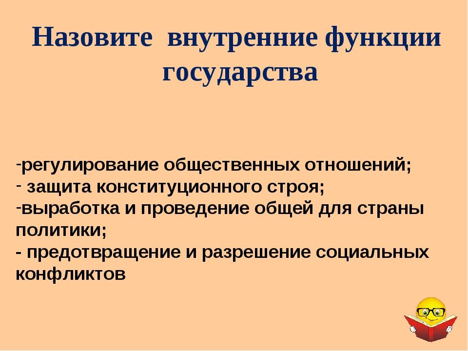 Назовите внутренние функции государства регулирование общественных отношений;...