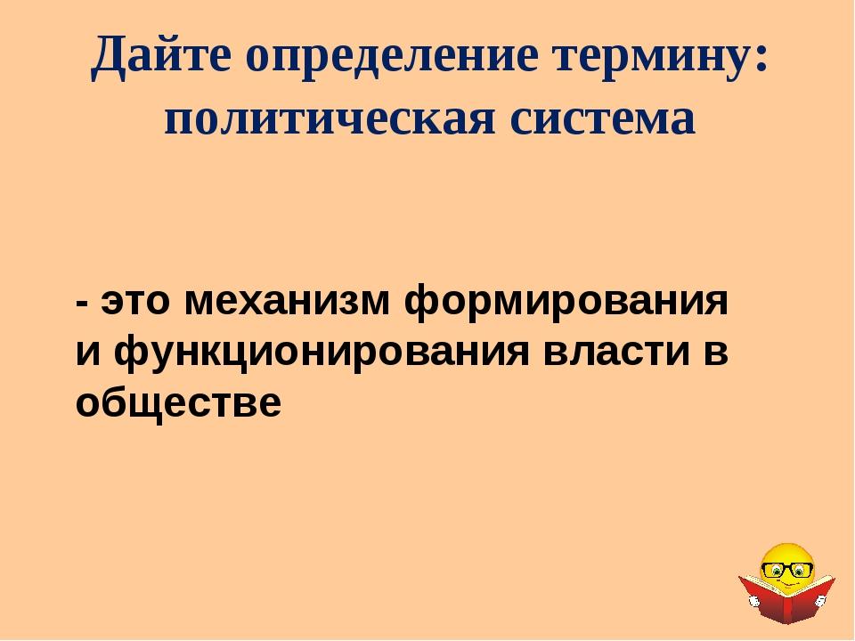 Дайте определение термину: политическая система - это механизм формирования и...