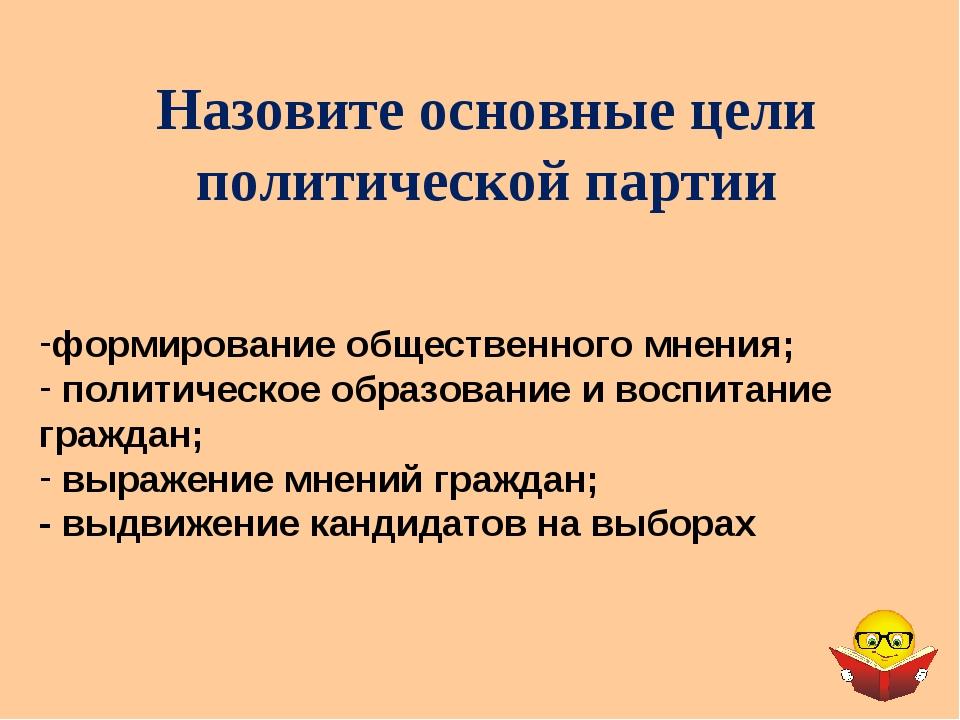 Назовите основные цели политической партии формирование общественного мнения;...