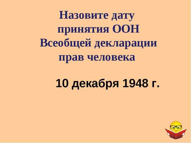 Назовите дату принятия ООН Всеобщей декларации прав человека 10 декабря 1948 г.