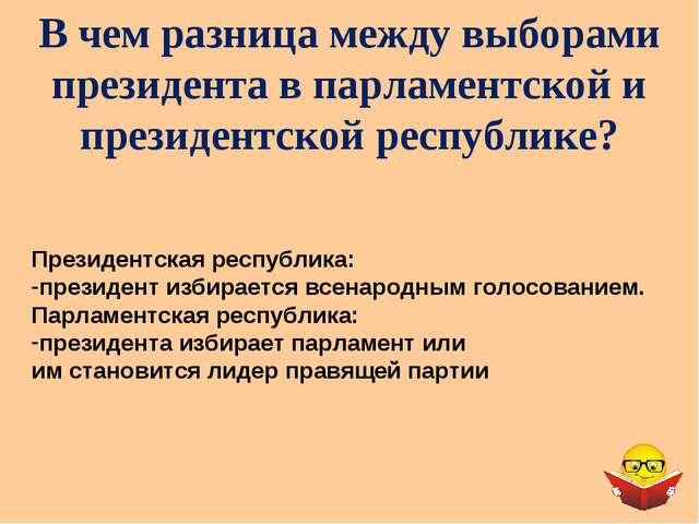 В чем разница между выборами президента в парламентской и президентской респу...