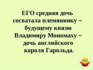 ЕГО средняя дочь сосватала племяннику – будущему князю Владимиру Мономаху – д