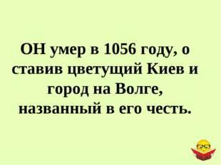 ОН умер в 1056 году, о ставив цветущий Киев и город на Волге, названный в его