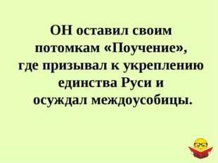 ОН оставил своим потомкам «Поучение», где призывал к укреплению единства Руси