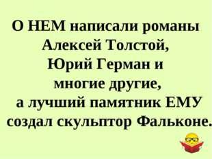 О НЕМ написали романы Алексей Толстой, Юрий Герман и многие другие, а лучший
