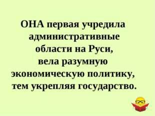 ОНА первая учредила административные области на Руси, вела разумную экономиче
