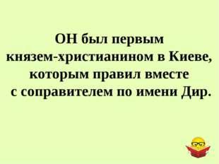 ОН был первым князем-христианином в Киеве, которым правил вместе с соправител