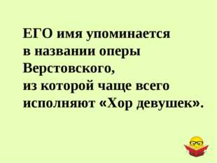 ЕГО имя упоминается в названии оперы Верстовского, из которой чаще всего испо