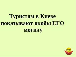 Туристам в Киеве показывают якобы ЕГО могилу