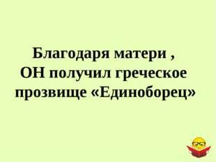 Благодаря матери , ОН получил греческое прозвище «Единоборец»