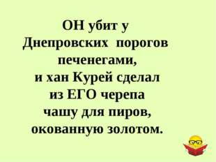 ОН убит у Днепровских порогов печенегами, и хан Курей сделал из ЕГО черепа ча