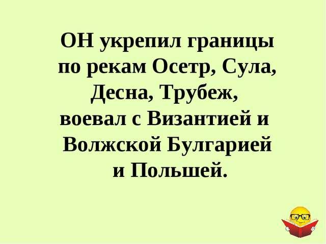 ОН укрепил границы по рекам Осетр, Сула, Десна, Трубеж, воевал с Византией и...
