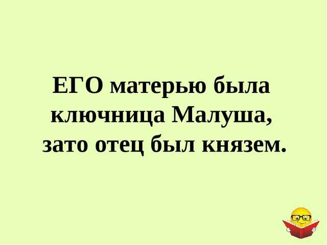 ЕГО матерью была ключница Малуша, зато отец был князем.