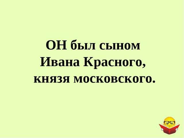 ОН был сыном Ивана Красного, князя московского.