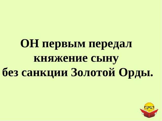 ОН первым передал княжение сыну без санкции Золотой Орды.