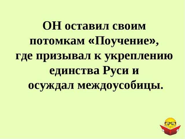 ОН оставил своим потомкам «Поучение», где призывал к укреплению единства Руси...