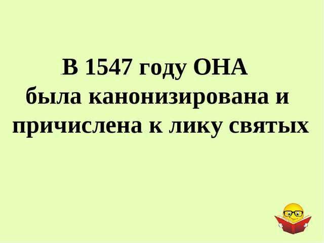 .В 1547 году ОНА была канонизирована и причислена к лику святых