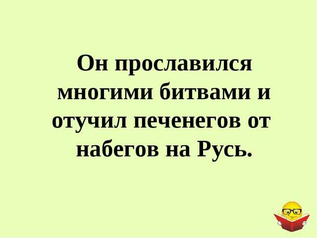Он прославился многими битвами и отучил печенегов от набегов на Русь.