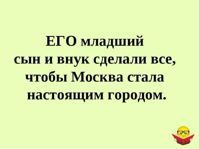 ЕГО младший сын и внук сделали все, чтобы Москва стала настоящим городом.