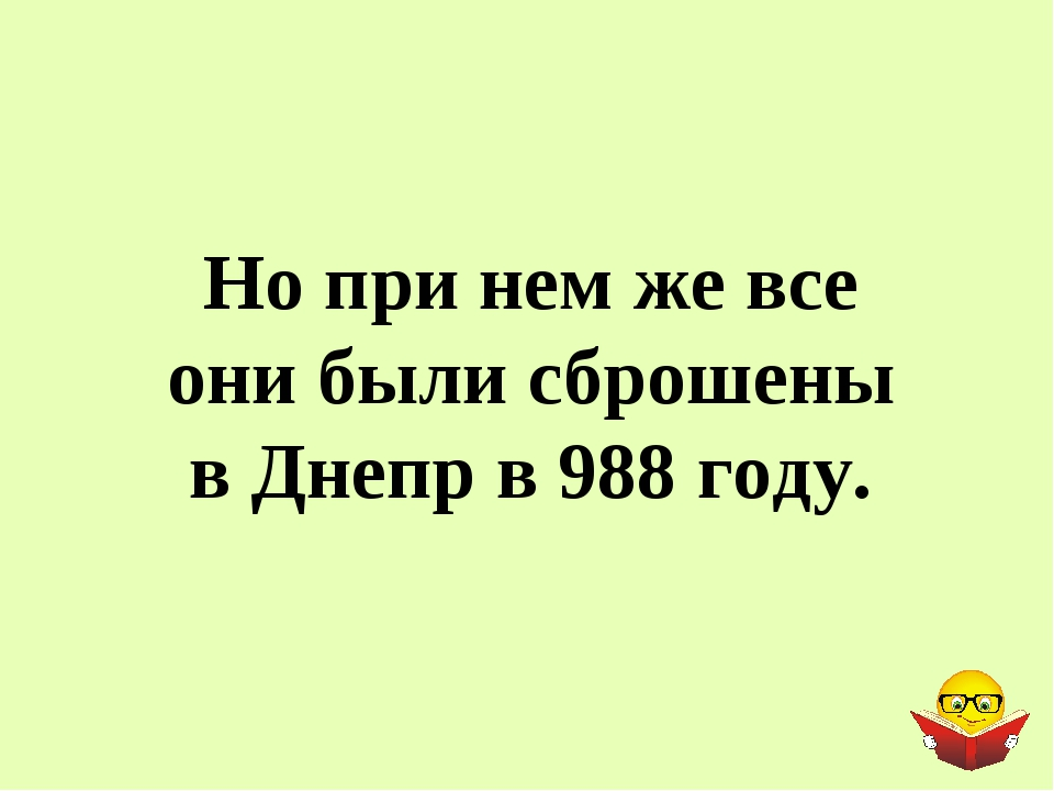 Но при нем же все они были сброшены в Днепр в 988 году.