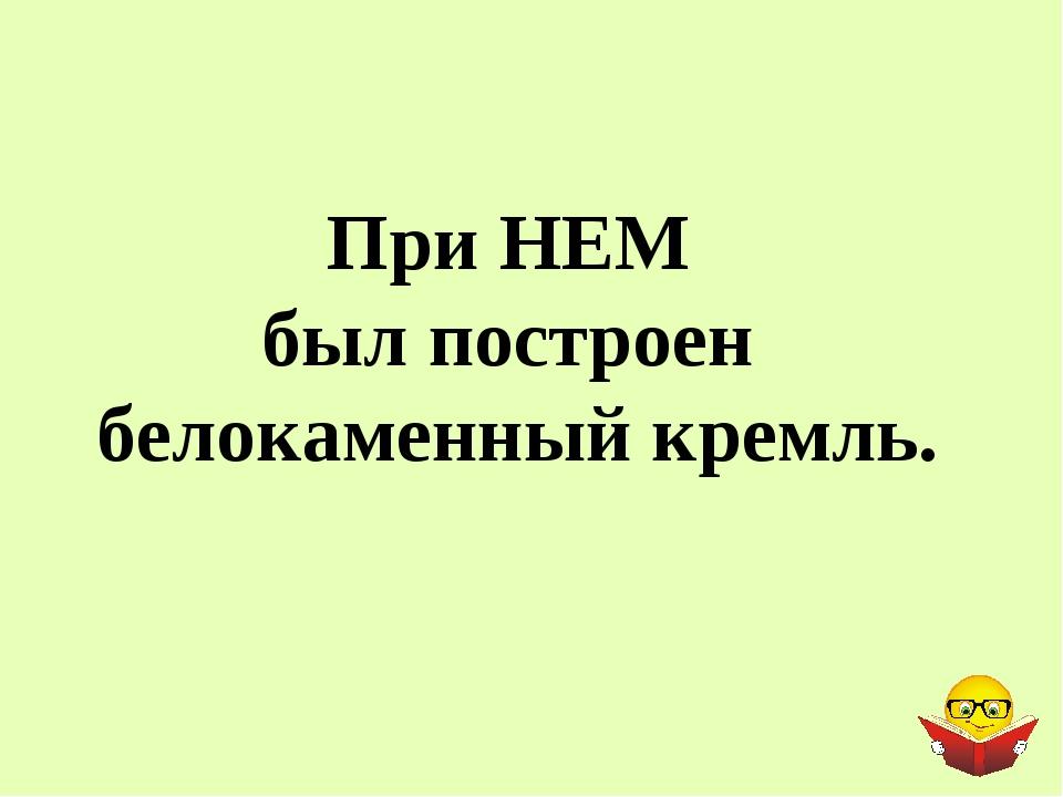 При НЕМ был построен белокаменный кремль.
