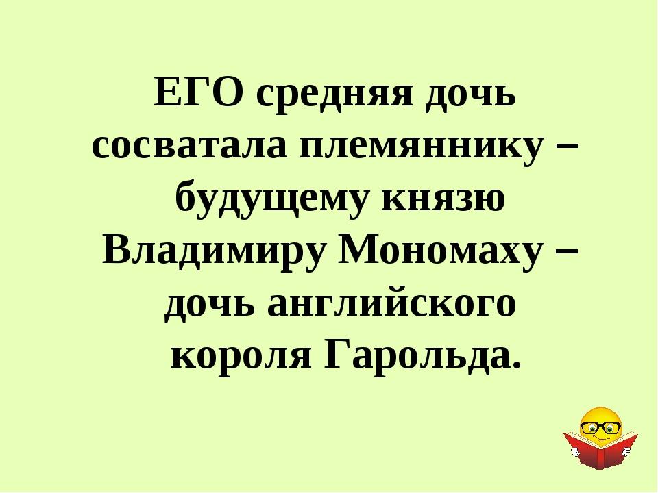 ЕГО средняя дочь сосватала племяннику – будущему князю Владимиру Мономаху – д...