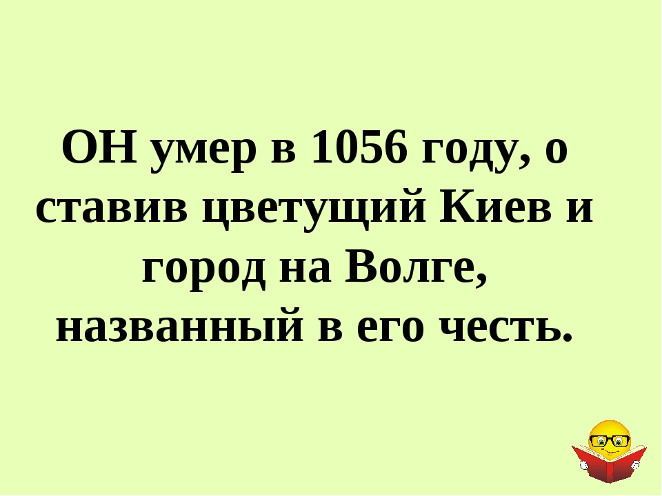 ОН умер в 1056 году, о ставив цветущий Киев и город на Волге, названный в его...