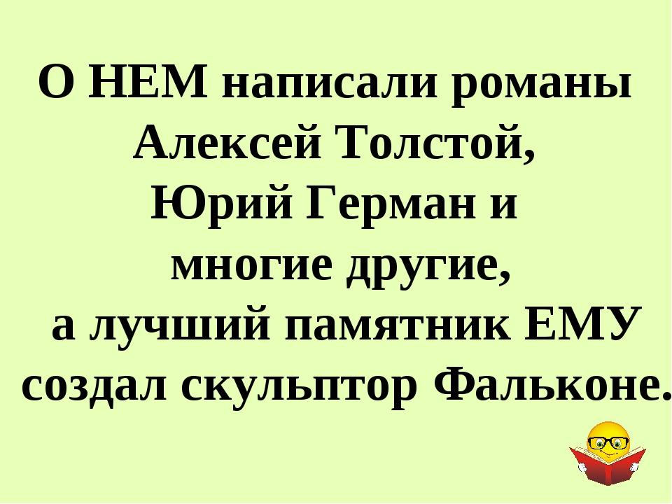 О НЕМ написали романы Алексей Толстой, Юрий Герман и многие другие, а лучший...