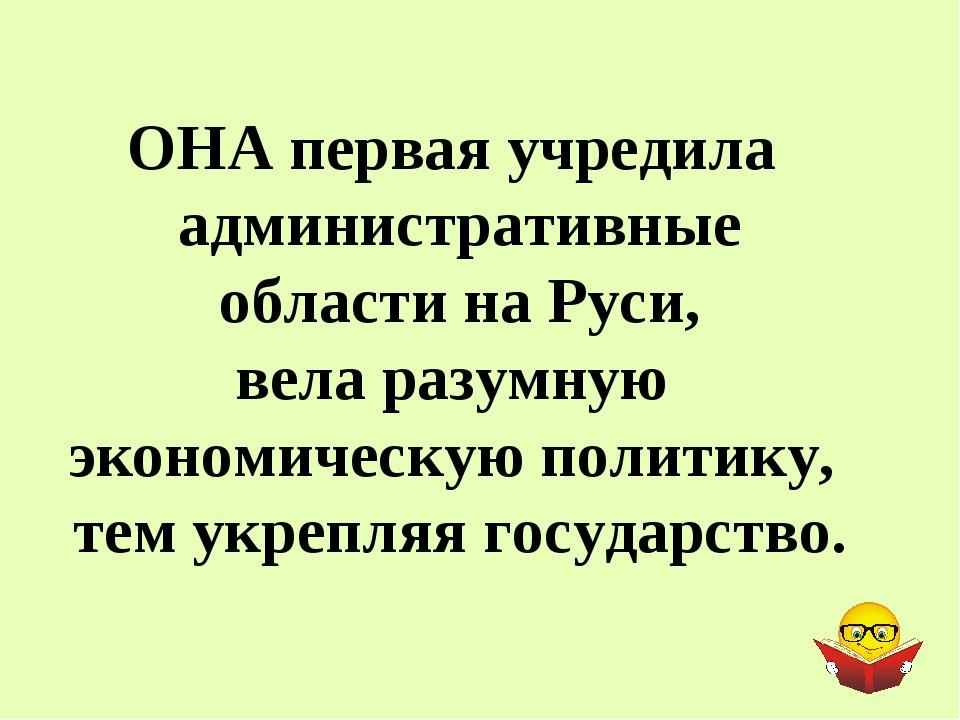 ОНА первая учредила административные области на Руси, вела разумную экономиче...