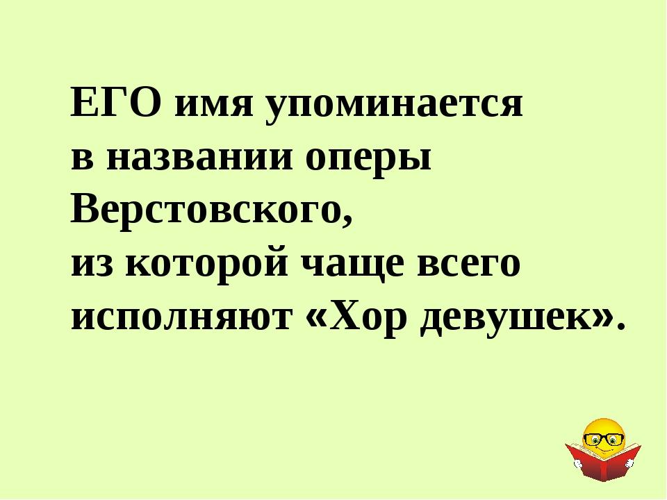 ЕГО имя упоминается в названии оперы Верстовского, из которой чаще всего испо...
