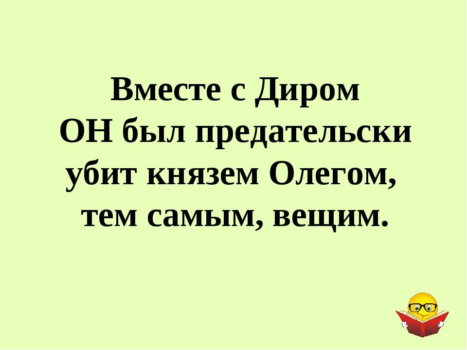 Вместе с Диром ОН был предательски убит князем Олегом, тем самым, вещим.