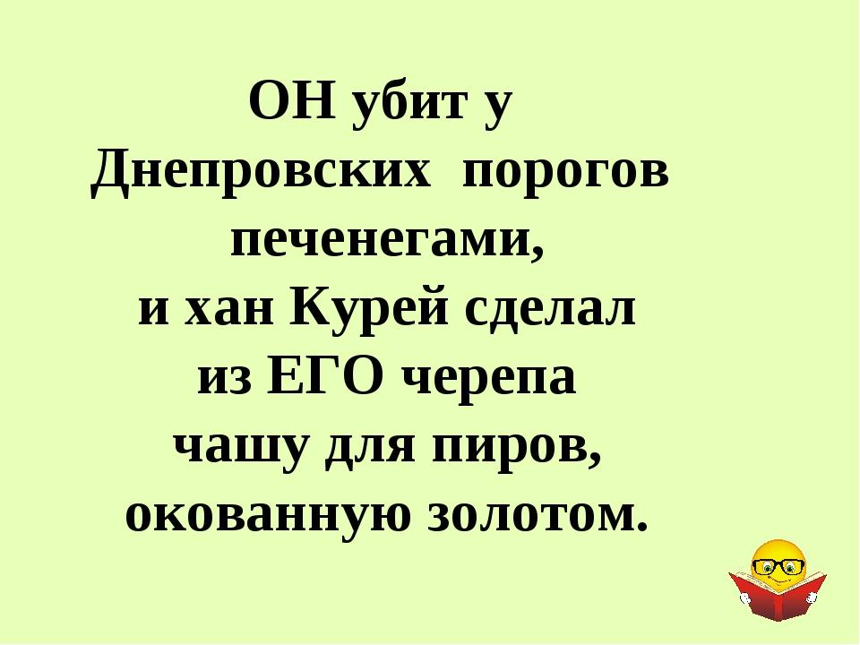 ОН убит у Днепровских порогов печенегами, и хан Курей сделал из ЕГО черепа ча...