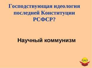 Научный коммунизм Господствующая идеология последней Конституции РСФСР?