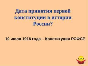 Дата принятия первой конституции в истории России? 10 июля 1918 года – Консти