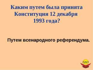 Путем всенародного референдума. Каким путем была принята Конституция 12 декаб