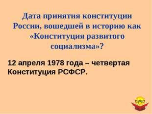 12 апреля 1978 года – четвертая Конституция РСФСР. Дата принятия конституции