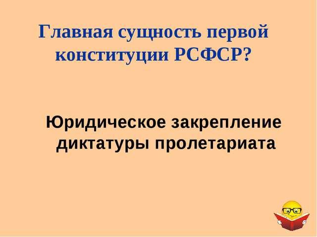 Юридическое закрепление диктатуры пролетариата Главная сущность первой консти...