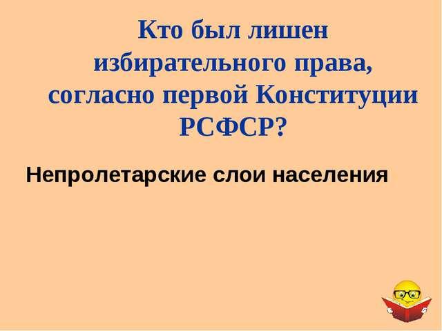 Непролетарские слои населения Кто был лишен избирательного права, согласно пе...