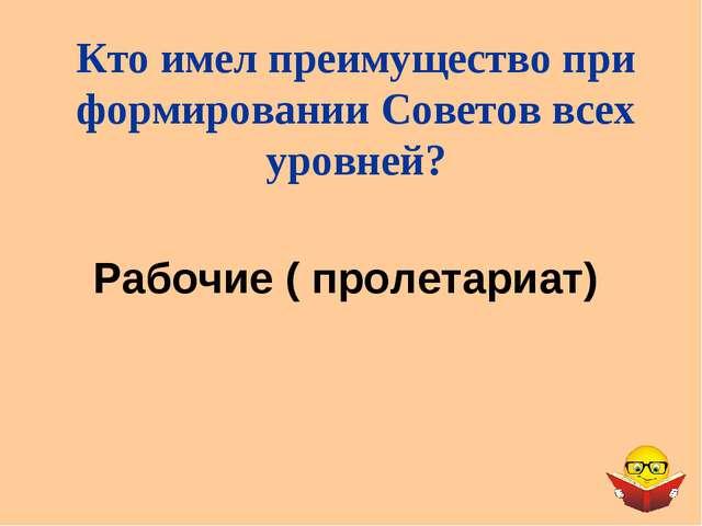 Рабочие ( пролетариат) Кто имел преимущество при формировании Советов всех ур...