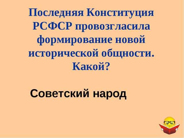 Последняя Конституция РСФСР провозгласила формирование новой исторической об...