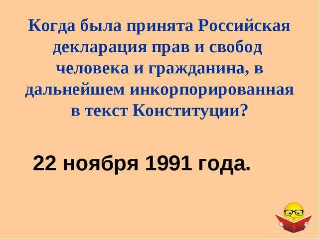 22 ноября 1991 года. Когда была принята Российская декларация прав и свобод ч...