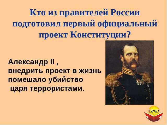 Александр II , внедрить проект в жизнь помешало убийство царя террористами. К...