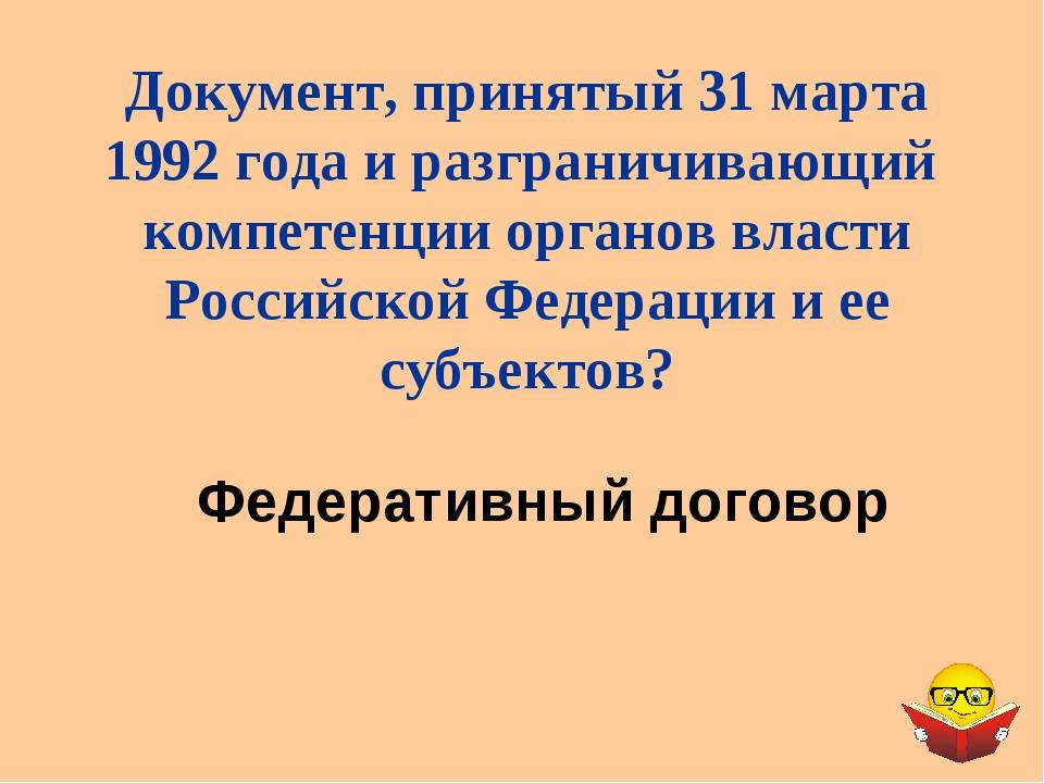 Федеративный договор Документ, принятый 31 марта 1992 года и разграничивающий...